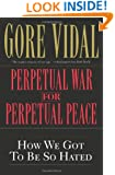 Perpetual War for Perpetual Peace: How We Got to Be So Hated