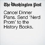 Cancel Dinner Plans. Send 'Nerd Prom' to the History Books. | Margaret Sullivan