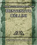 The Autobiography of Benvenuto Cellini (1594624739) by Benvenuto Cellini