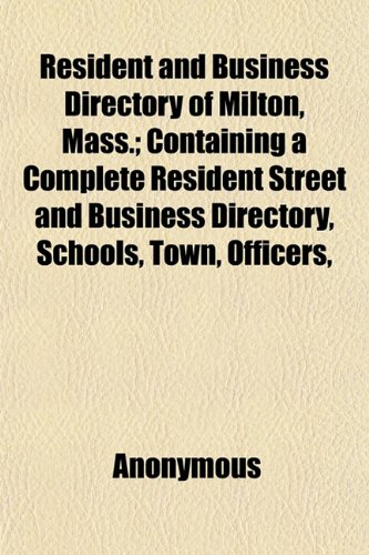 Resident and Business Directory of Milton, Mass.; Containing a Complete Resident Street and Business Directory, Schools, Town, Officers,
