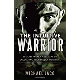 The Intuitive Warrior: Lessons from a Navy SEAL on Unleashing Your Hidden Potential ~ Michael Jaco