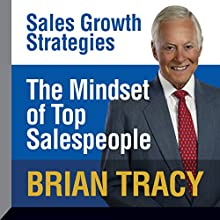 The Mindset of Top Salespeople: Sales Growth Strategies  by Brian Tracy Narrated by Brian Tracy