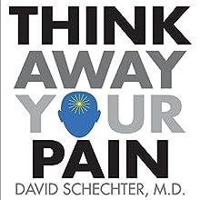 Think Away Your Pain | Livre audio Auteur(s) : David Schechter, M.D. Narrateur(s) : David Schechter, M.D.