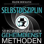 Selbstdisziplin: Selbstverbesserung durch Geheimdienstmethoden | Frank Hofmann
