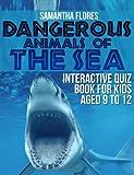 Dangerous Animals Of The Sea: Interactive Quiz Book for Kids aged 9 to 12   (Dangerous Animals in the Sea, Dangerous Animals, Dangerous Creatures, Dangerous Poisonous Animals,Most Dangerous Animals i