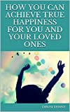 How you can Achieve True Happiness  For You And Your Loved Ones: True Happiness  For You And Your Loved Ones.