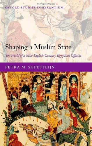 Shaping a Muslim State: The World of a Mid-Eighth-Century Egyptian Official (Oxford Studies in Byzantium)
