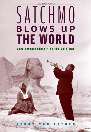 Satchmo Blows Up the World: Jazz Ambassadors Play the...
