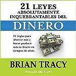 Las 21 Leyes Inquebrantables del Dinero: 21 reglas para ahorrar mas y hacer producir mas su dinero en tiempos de crisis. | Brian Tracy