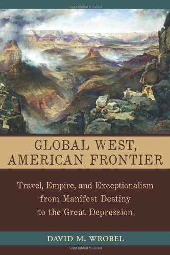 Global West, American Frontier: Travel, Empire, and Exceptionalism from Manifest Destiny to the Great Depression (The Calvin P. Horn Lectures in Western History & Culture)