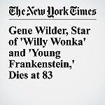 Gene Wilder, Star of 'Willy Wonka' and 'Young Frankenstein,' Dies at 83   Daniel Lewis