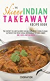 The Skinny Indian Takeaway Recipe Book: British Indian Restaurant Dishes Under 300, 400 And 500 Calories. The Secret To Low Calorie Indian Takeaway Food At Home. (Kitchen Collection)
