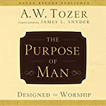 The Purpose of Man: Designed to Worship | A. W. Tozer,James L. Snyder