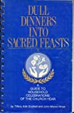 img - for Dull Dinners Into Sacred Feasts (A Guide to Household Celebrations of the Church Year) book / textbook / text book