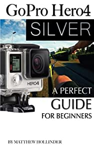 GoPro Hero4 Silver: A Perfect Guide for Beginners