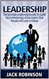 Leadership: 7 Ultimate Leadership Secrets To Guide you in Becoming a Great Leader That People Will Love to Follow (Leadership, leadership and self deception, leadership books)