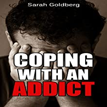 Coping with an Addict: Your Guide to Dealing with Alcoholism or Dealing with a Drug Addict (       UNABRIDGED) by Sarah Goldberg Narrated by Amy Barron Smolinski