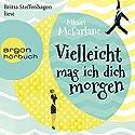 Vielleicht mag ich dich morgen Hörbuch von Mhairi McFarlane Gesprochen von: Britta Steffenhagen