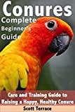 Read Conures: Complete Beginner's Guide: Care and Training Guide to Raising a Happy, and Healthy Conure on-line