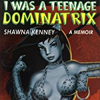 I Was a Teenage Dominatrix: A Memoir (       UNABRIDGED) by Shawna Kenney Narrated by Johanna Parker