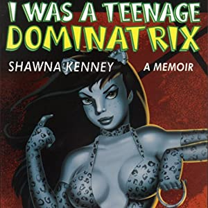 I Was a Teenage Dominatrix: A Memoir | [Shawna Kenney]