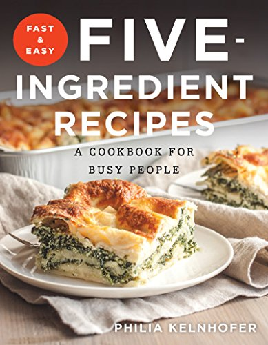 Fast and Easy Five-Ingredient Recipes: A Cookbook for Busy People by Philia Kelnhofer