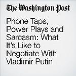 Phone Taps, Power Plays and Sarcasm: What It's Like to Negotiate With Vladimir Putin   David Nakamura
