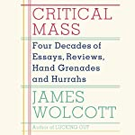 Critical Mass: Four Decades of Essays, Reviews, Hand Grenades and Hurrahs | James Wolcott