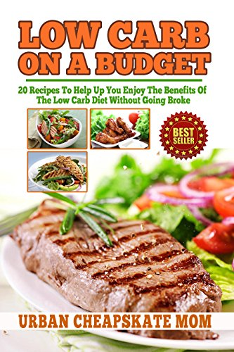 Low Carb On A Budget: 20 Recipes To Help Up You Enjoy The Benefits Of The Low Carb Diet Without Going Broke (Budget friendly cookbooks) by Urban Cheapskate Mom