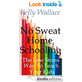 No Sweat Home Schooling - The Low Stress Way To Teach Your Kids (Home Teaching and Unschooling)