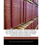 img - for To Amend the Public Health Service ACT to Provide for a Public Response to the Public Health Crisis of Pain, and for Other Purposes. (Paperback) - Common book / textbook / text book