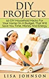 DIY Project - 50 Household Hacks For Your Home On A Budget, That Will Save You Time, Money And Energy (DIY Household Hacks, DIY Cleaning And Organizing, DIY Household Cleaning Hacks)