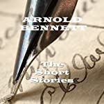 Arnold Bennett : The Short Stories | Arnold Bennett