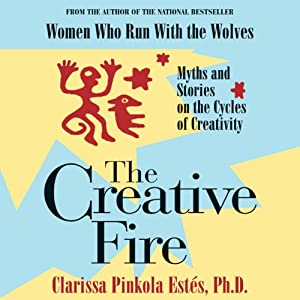 The Creative Fire: Myths and Stories on the Cycles of Creativity | [Clarissa Pinkola Estes]