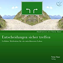 Entscheidungen sicher treffen: Geführte Meditation für ein entschlossenes Leben Hörbuch von Peter Beer Gesprochen von: Peter Beer