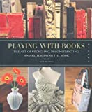 Image of Playing with Books: The Art of Upcycling, Deconstructing, and Reimagining the Book
