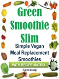 Green Smoothie Slim Diet: Simple Vegan Meal Replacement Smoothies (With Recipe Matrix)