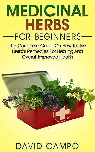 Medicinal Herbs for Beginners: The Complete Guide on How to Use Herbal Remedies for Healing and Overall Improved Health (Homegrown Herb, Home Remedies For Beginners, Home Health Remedies)