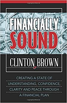Financially Sound: Creating A State Of Understanding, Confidence, Clarity, And Peace Through A Financial Plan