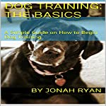 Dog Training: How to Train Your New Dog Faster Than Ever!: A Simple Guide on How to Begin Dog Training | Jonah Ryan