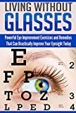 Living Without Glasses: Powerful Eye Improvement Exercises and Remedies That Can Drastically Improve Your Eyesight Today
