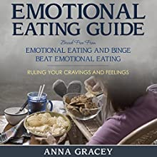 Emotional Eating Guide: Break Free From Emotional Eating and Binge: Beat Emotional Eating Ruling Your Cravings and Feelings (       UNABRIDGED) by Anna Gracey Narrated by Alicia Bordon