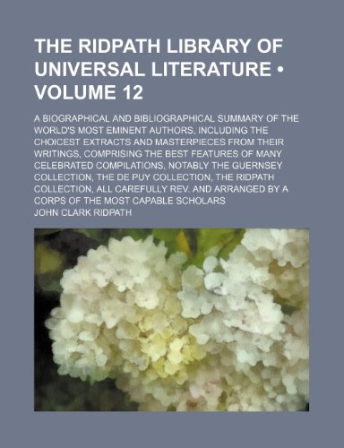 The Ridpath Library of Universal Literature (Volume 12); A Biographical and Bibliographical Summary of the World's Most Eminent Authors, Including the ... the Best Features of Many Celebrated