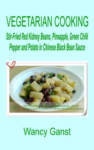 Vegetarian Cooking: Stir-Fried Red Kidney Beans, Pineapple, Green Chilli Pepper And Potato In Chinese Black Bean Sauce (Vegetarian Cooking - Vegetables And Fruits Book 101)