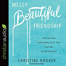 Messy Beautiful Friendship: Finding and Nurturing Deep and Lasting Relationships | Livre audio Auteur(s) : Christine Hoover Narrateur(s) : Christine Hoover