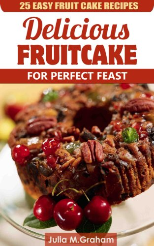 25 Easy Fruit Cake Recipes - Delicious Fruit Cake for Perfect Feast by Julia M. Graham