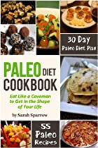 PALEO DIET COOKBOOK: EAT LIKE A CAVEMAN TO GET IN THE SHAPE OF YOUR LIFE, INCLUDING 30 DAY PALEO DIET PLAN AND PALEO RECIPES
