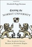 Creating the Market University How Academic Science Became an Economic Engine by Berman, Elizabeth Popp [Princeton University Press,2011] [Hardcover]