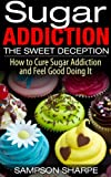SUGAR ADDICTION: The Sweet Deception - How to Cure Sugar Addiction and Feel Good Doing It (Sugar Detox - Everything You Need to Know About Overcoming Sugar Addiction Book 1)