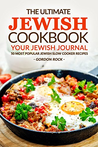 The Ultimate Jewish Cookbook - Your Jewish Journal: 50 Most Popular Jewish Slow Cooker Recipes by Gordon Rock